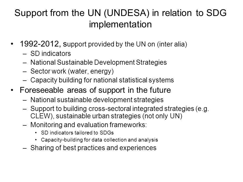 Support from the UN (UNDESA) in relation to SDG implementation , s upport provided by the UN on (inter alia) –SD indicators –National Sustainable Development Strategies –Sector work (water, energy) –Capacity building for national statistical systems Foreseeable areas of support in the future –National sustainable development strategies –Support to building cross-sectoral integrated strategies (e.g.