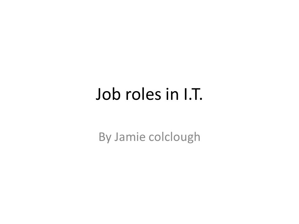 Job roles in IT By Jamie colclough Software engineer Also known – System Programmer Job Description