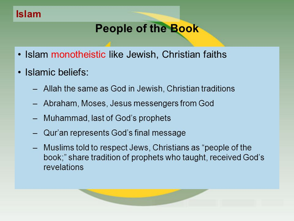 Islam People of the Book Islam monotheistic like Jewish, Christian faiths Islamic beliefs: –Allah the same as God in Jewish, Christian traditions –Abraham, Moses, Jesus messengers from God –Muhammad, last of God's prophets –Qur'an represents God's final message –Muslims told to respect Jews, Christians as people of the book; share tradition of prophets who taught, received God's revelations