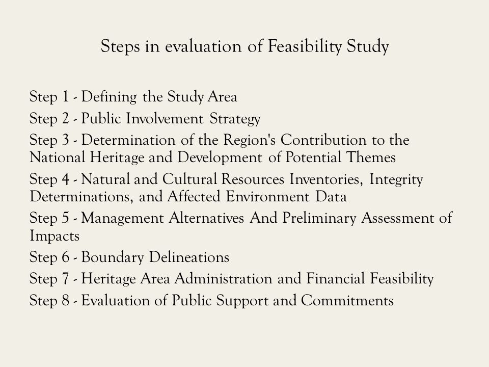 Steps in evaluation of Feasibility Study Step 1 - Defining the Study Area Step 2 - Public Involvement Strategy Step 3 - Determination of the Region s Contribution to the National Heritage and Development of Potential Themes Step 4 - Natural and Cultural Resources Inventories, Integrity Determinations, and Affected Environment Data Step 5 - Management Alternatives And Preliminary Assessment of Impacts Step 6 - Boundary Delineations Step 7 - Heritage Area Administration and Financial Feasibility Step 8 - Evaluation of Public Support and Commitments