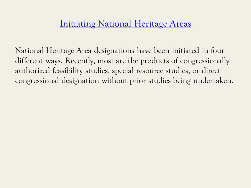 Initiating National Heritage Areas National Heritage Area designations have been initiated in four different ways.Recently, most are the products of congressionally authorized feasibility studies, special resource studies, or direct congressional designation without prior studies being undertaken.