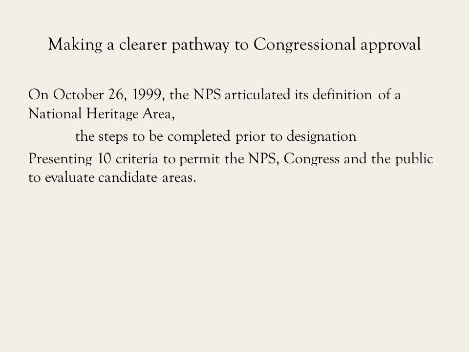 Making a clearer pathway to Congressional approval On October 26, 1999, the NPS articulated its definition of a National Heritage Area, the steps to be completed prior to designation Presenting 10 criteria to permit the NPS, Congress and the public to evaluate candidate areas.