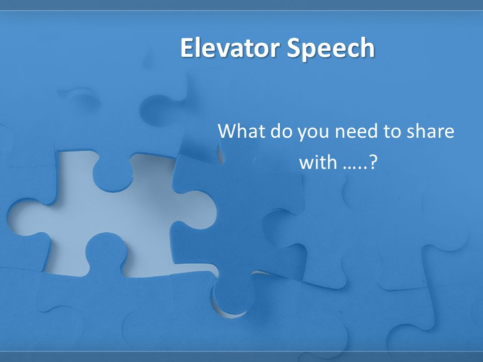 Elevator Speech What do you need to share with …..