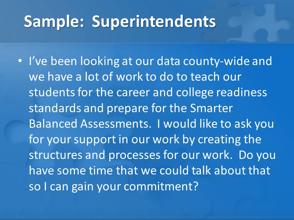 Sample: Superintendents I've been looking at our data county-wide and we have a lot of work to do to teach our students for the career and college readiness standards and prepare for the Smarter Balanced Assessments.