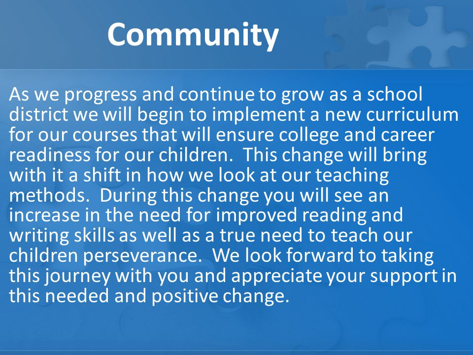 Community As we progress and continue to grow as a school district we will begin to implement a new curriculum for our courses that will ensure college and career readiness for our children.