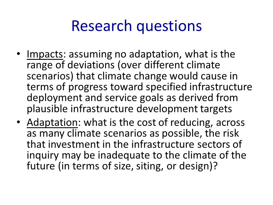 Research questions Impacts: assuming no adaptation, what is the range of deviations (over different climate scenarios) that climate change would cause in terms of progress toward specified infrastructure deployment and service goals as derived from plausible infrastructure development targets Adaptation: what is the cost of reducing, across as many climate scenarios as possible, the risk that investment in the infrastructure sectors of inquiry may be inadequate to the climate of the future (in terms of size, siting, or design)