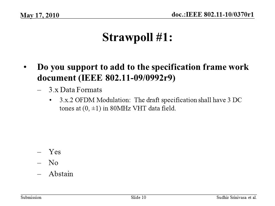 doc.:IEEE /0370r1 Submission May 17, 2010 Sudhir Srinivasa et al.Slide 10 Strawpoll #1: Do you support to add to the specification frame work document (IEEE /0992r9) –3.x Data Formats 3.x.2 OFDM Modulation: The draft specification shall have 3 DC tones at (0, ±1) in 80MHz VHT data field.