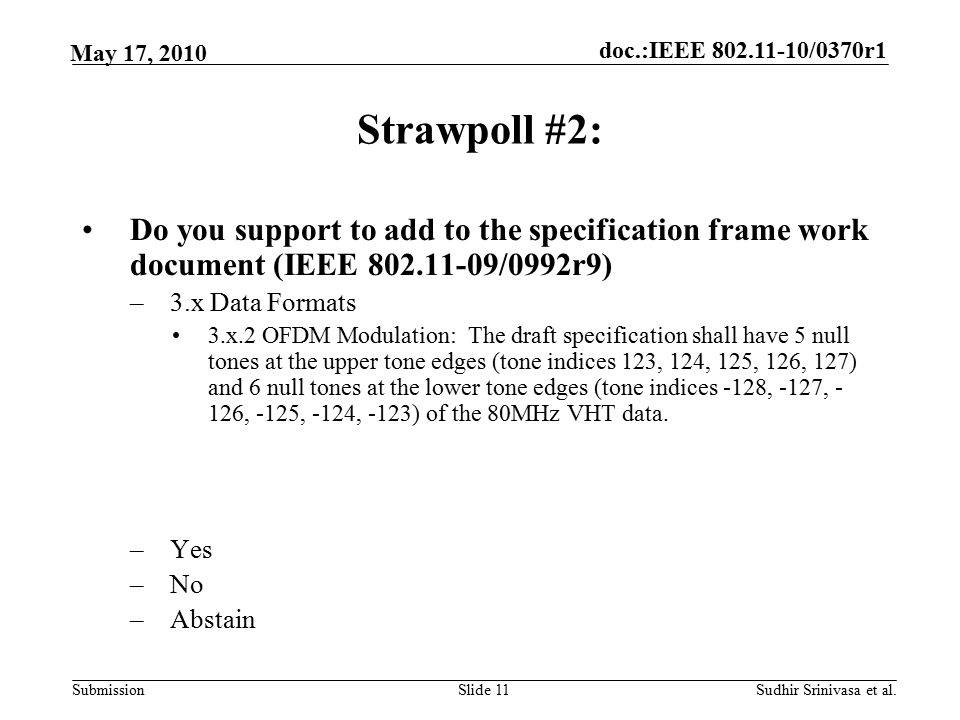 doc.:IEEE /0370r1 Submission May 17, 2010 Sudhir Srinivasa et al.Slide 11 Strawpoll #2: Do you support to add to the specification frame work document (IEEE /0992r9) –3.x Data Formats 3.x.2 OFDM Modulation: The draft specification shall have 5 null tones at the upper tone edges (tone indices 123, 124, 125, 126, 127) and 6 null tones at the lower tone edges (tone indices -128, -127, - 126, -125, -124, -123) of the 80MHz VHT data.