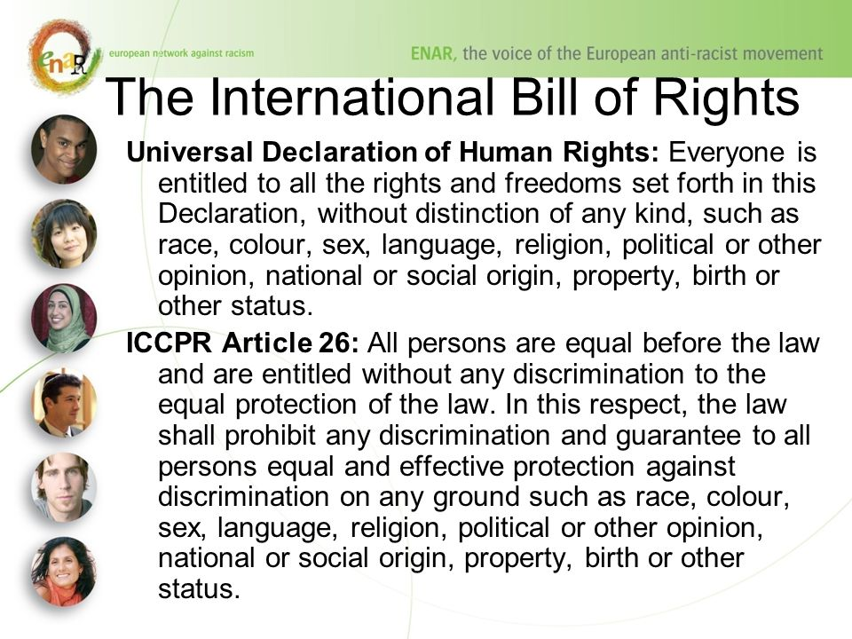 The International Bill of Rights Universal Declaration of Human Rights: Everyone is entitled to all the rights and freedoms set forth in this Declaration, without distinction of any kind, such as race, colour, sex, language, religion, political or other opinion, national or social origin, property, birth or other status.