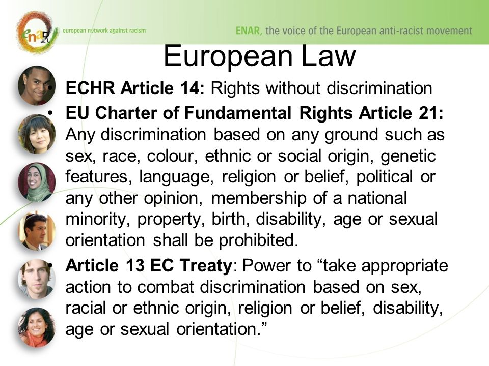 European Law ECHR Article 14: Rights without discrimination EU Charter of Fundamental Rights Article 21: Any discrimination based on any ground such as sex, race, colour, ethnic or social origin, genetic features, language, religion or belief, political or any other opinion, membership of a national minority, property, birth, disability, age or sexual orientation shall be prohibited.