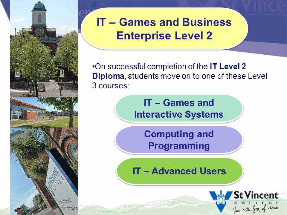 IT – Games and Interactive Systems IT – Games and Interactive Systems Computing and Programming IT – Advanced Users On successful completion of the IT Level 2 Diploma, students move on to one of these Level 3 courses: