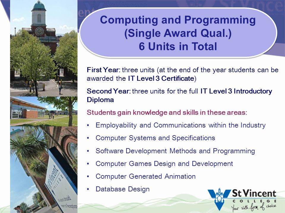 First Year: three units (at the end of the year students can be awarded the IT Level 3 Certificate) Second Year: three units for the full IT Level 3 Introductory Diploma Students gain knowledge and skills in these areas: Employability and Communications within the Industry Computer Systems and Specifications Software Development Methods and Programming Computer Games Design and Development Computer Generated Animation Database Design Computing and Programming (Single Award Qual.) 6 Units in Total Computing and Programming (Single Award Qual.) 6 Units in Total