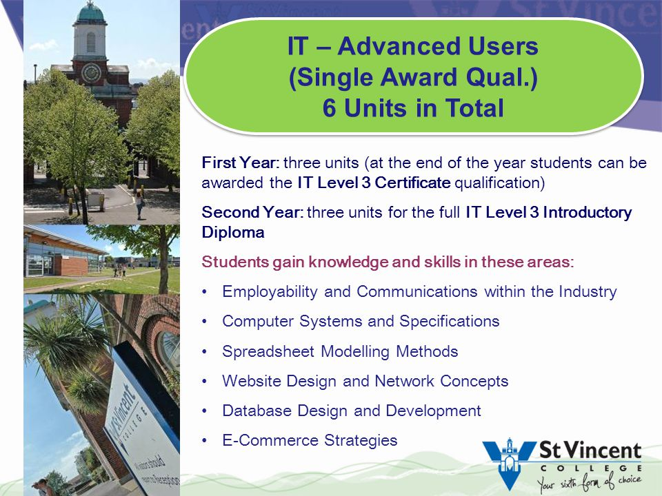 First Year: three units (at the end of the year students can be awarded the IT Level 3 Certificate qualification) Second Year: three units for the full IT Level 3 Introductory Diploma Students gain knowledge and skills in these areas: Employability and Communications within the Industry Computer Systems and Specifications Spreadsheet Modelling Methods Website Design and Network Concepts Database Design and Development E-Commerce Strategies IT – Advanced Users (Single Award Qual.) 6 Units in Total IT – Advanced Users (Single Award Qual.) 6 Units in Total