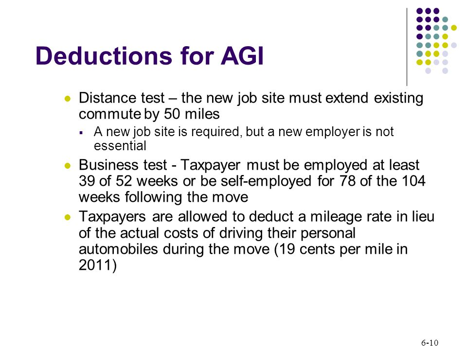 6-10 Deductions for AGI Distance test – the new job site must extend existing commute by 50 miles  A new job site is required, but a new employer is not essential Business test - Taxpayer must be employed at least 39 of 52 weeks or be self-employed for 78 of the 104 weeks following the move Taxpayers are allowed to deduct a mileage rate in lieu of the actual costs of driving their personal automobiles during the move (19 cents per mile in 2011)