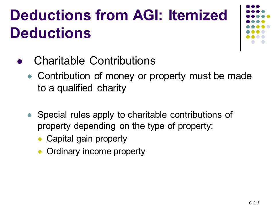 6-19 Charitable Contributions Contribution of money or property must be made to a qualified charity Special rules apply to charitable contributions of property depending on the type of property: Capital gain property Ordinary income property Deductions from AGI: Itemized Deductions