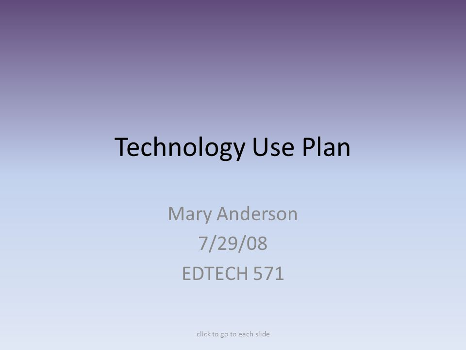 Technology Use Plan Mary Anderson 7/29/08 EDTECH 571 click to go to each slide