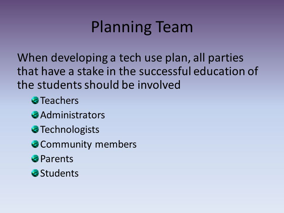 Planning Team When developing a tech use plan, all parties that have a stake in the successful education of the students should be involved Teachers Administrators Technologists Community members Parents Students