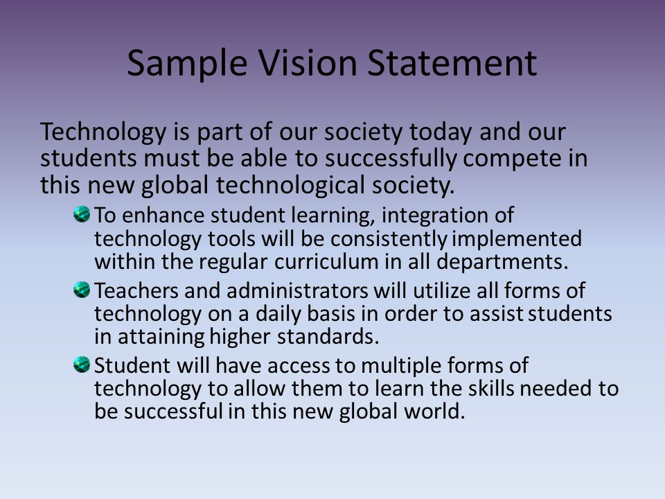 Sample Vision Statement Technology is part of our society today and our students must be able to successfully compete in this new global technological society.