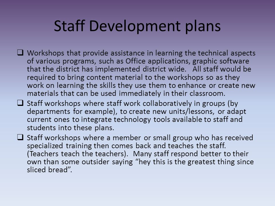 Staff Development plans  Workshops that provide assistance in learning the technical aspects of various programs, such as Office applications, graphic software that the district has implemented district wide.