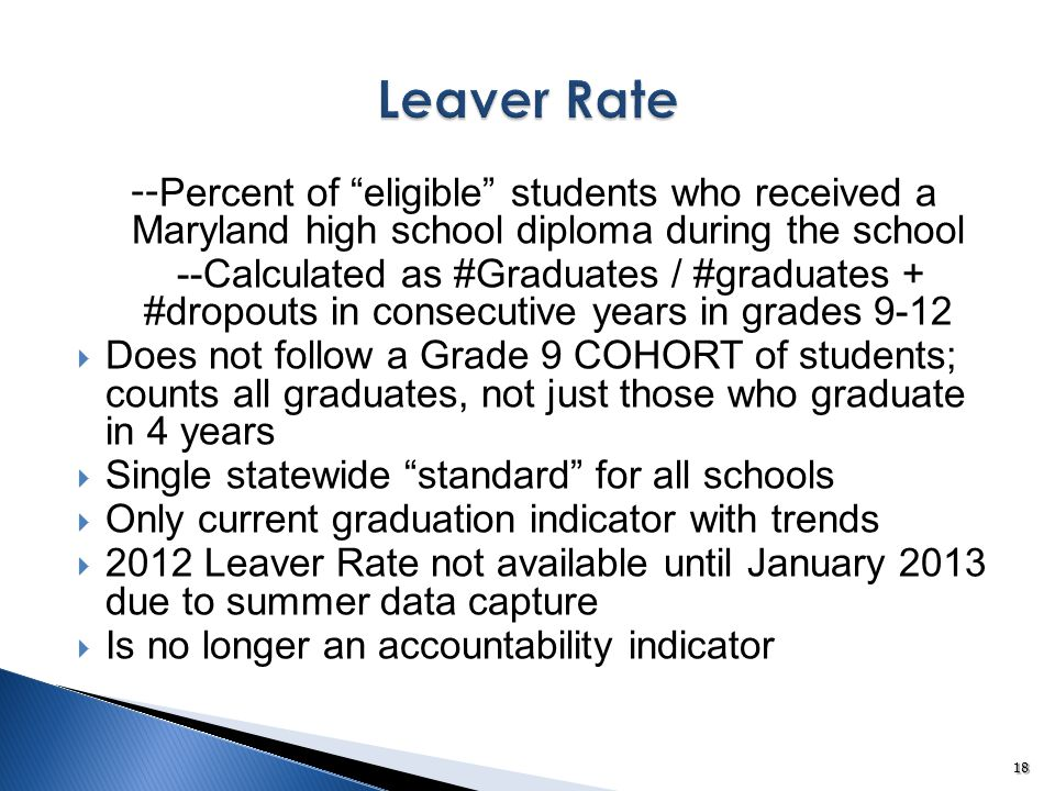 -- Percent of eligible students who received a Maryland high school diploma during the school --Calculated as #Graduates / #graduates + #dropouts in consecutive years in grades 9-12  Does not follow a Grade 9 COHORT of students; counts all graduates, not just those who graduate in 4 years  Single statewide standard for all schools  Only current graduation indicator with trends  2012 Leaver Rate not available until January 2013 due to summer data capture  Is no longer an accountability indicator 18