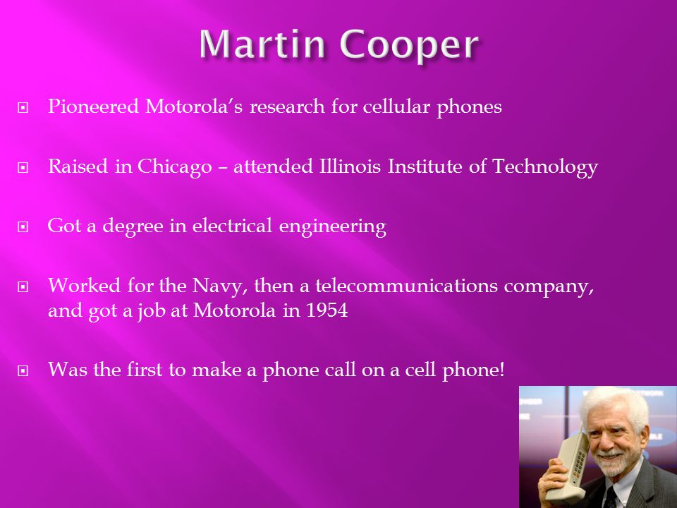 The First Generation – 1G Radios used since 1921 Concept of phone was developed in 1947 The first actual model was made in 1973 by Martin Cooper Weighed 2 pounds It was available for purchase in 1984 from Motorola - sold for $3,995