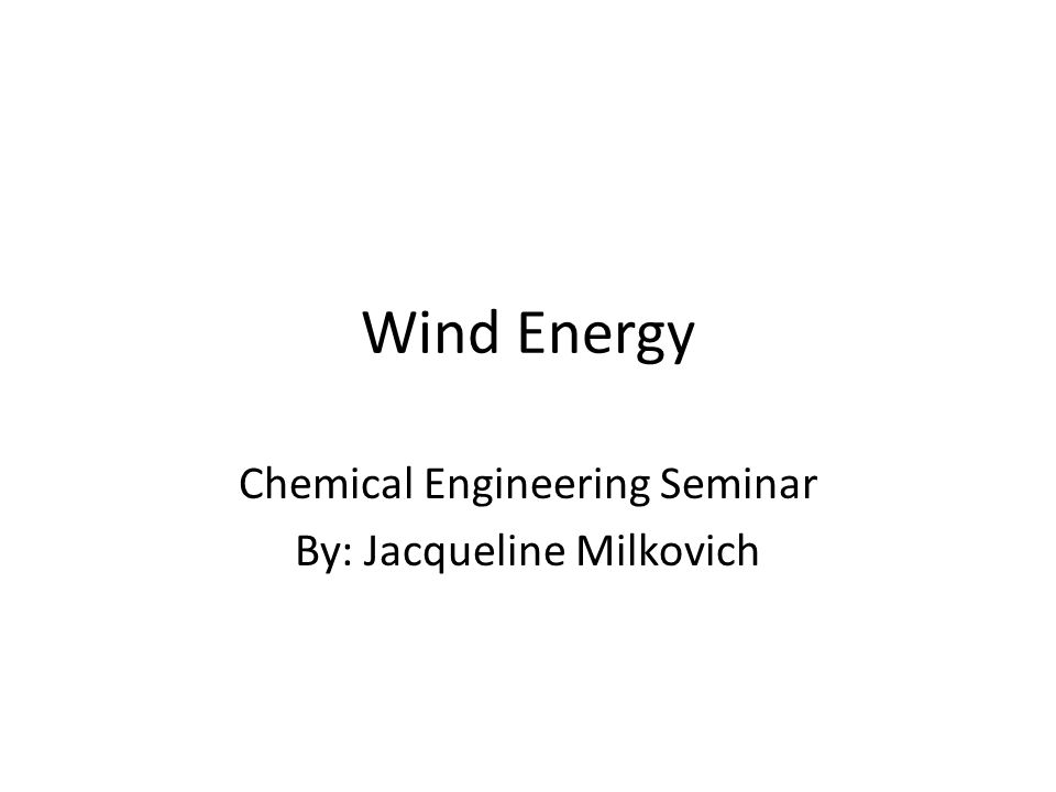 Wind Energy Chemical Engineering Seminar By: Jacqueline Milkovich