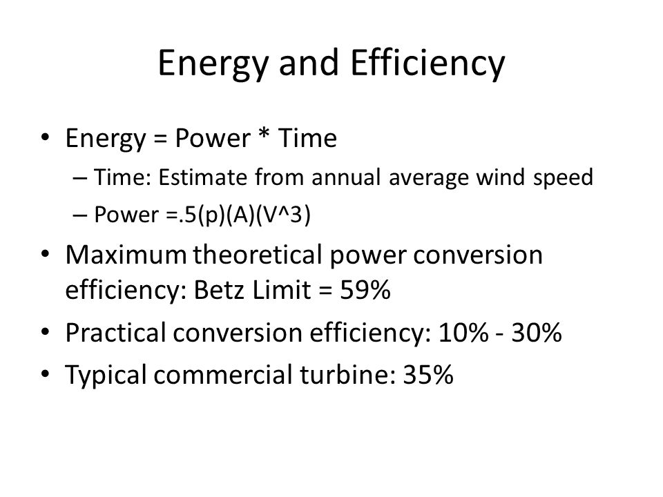 Energy and Efficiency Energy = Power * Time – Time: Estimate from annual average wind speed – Power =.5(p)(A)(V^3) Maximum theoretical power conversion efficiency: Betz Limit = 59% Practical conversion efficiency: 10% - 30% Typical commercial turbine: 35%