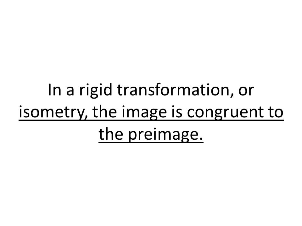 In a rigid transformation, or isometry, the image is congruent to the preimage.