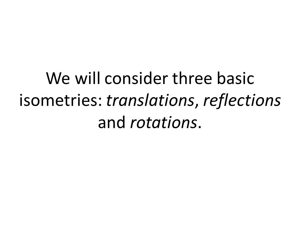We will consider three basic isometries: translations, reflections and rotations.