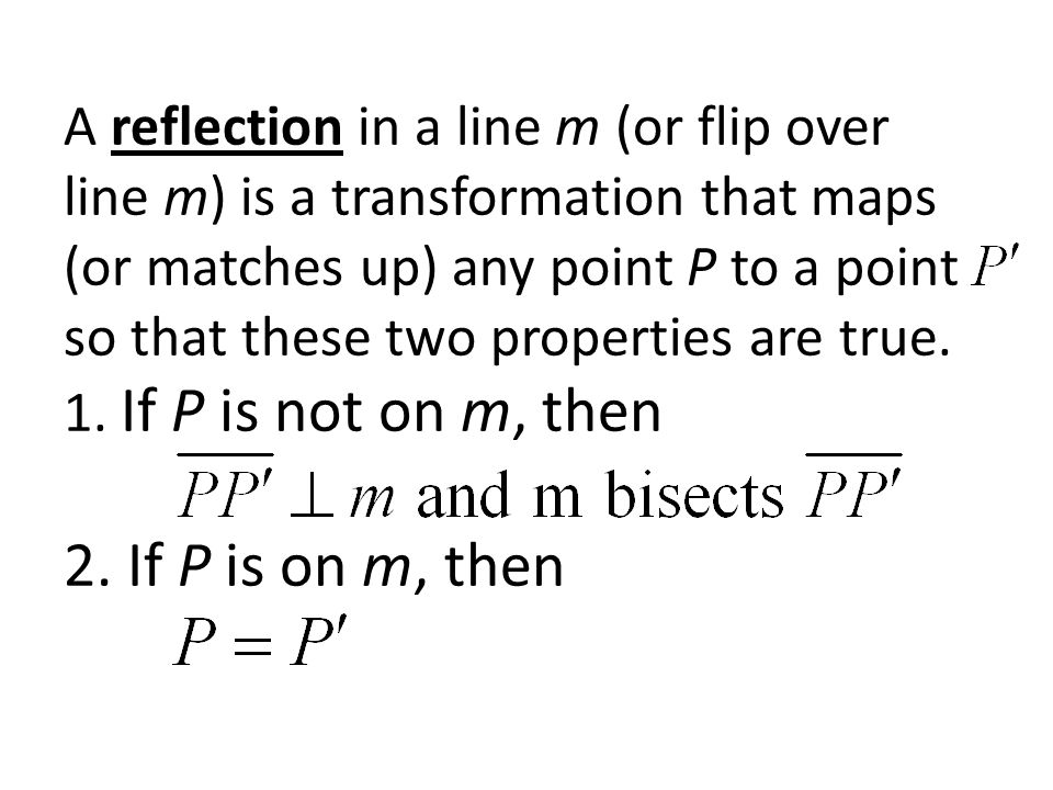 A reflection in a line m (or flip over line m) is a transformation that maps (or matches up) any point P to a point so that these two properties are true.