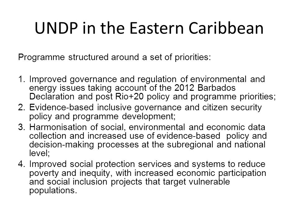 UNDP in the Eastern Caribbean Programme structured around a set of priorities: 1.Improved governance and regulation of environmental and energy issues taking account of the 2012 Barbados Declaration and post Rio+20 policy and programme priorities; 2.Evidence-based inclusive governance and citizen security policy and programme development; 3.Harmonisation of social, environmental and economic data collection and increased use of evidence-based policy and decision-making processes at the subregional and national level; 4.Improved social protection services and systems to reduce poverty and inequity, with increased economic participation and social inclusion projects that target vulnerable populations.