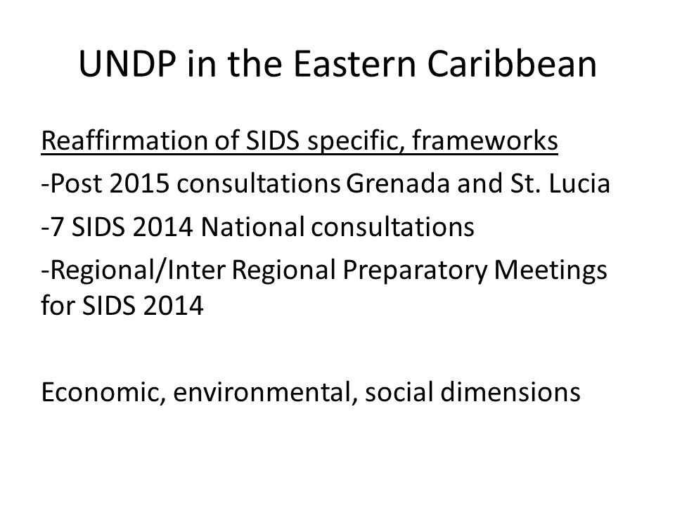 UNDP in the Eastern Caribbean Reaffirmation of SIDS specific, frameworks -Post 2015 consultations Grenada and St.