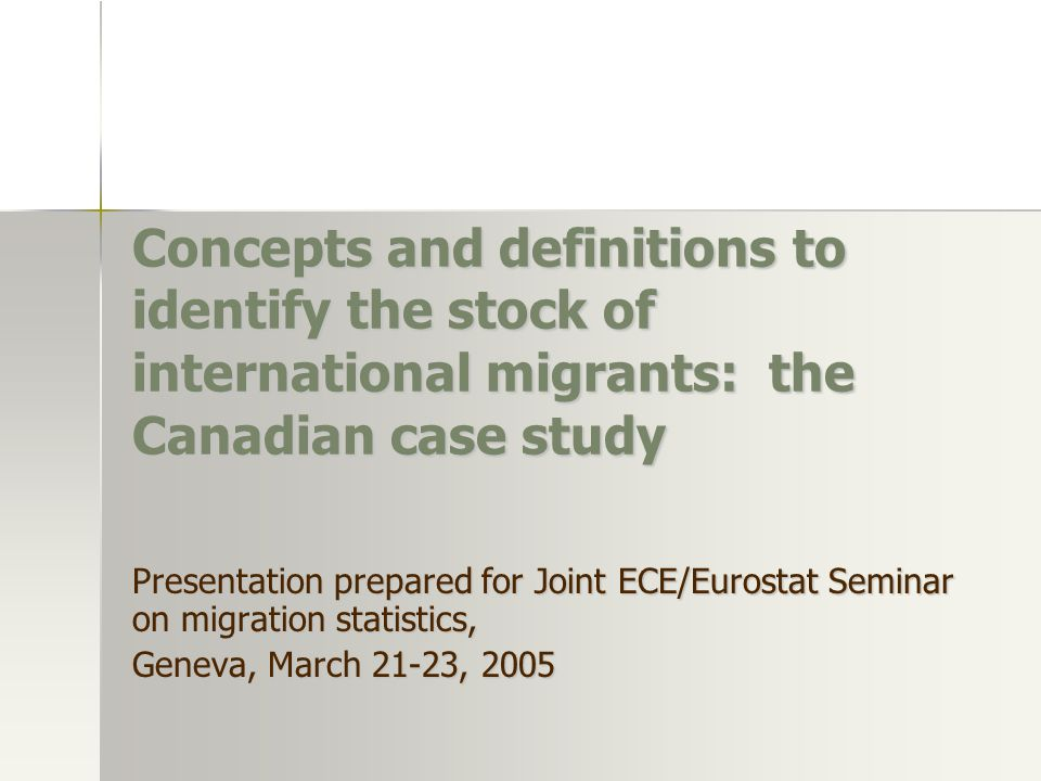 Concepts and definitions to identify the stock of international migrants: the Canadian case study Presentation prepared for Joint ECE/Eurostat Seminar on migration statistics, Geneva, March 21-23, 2005