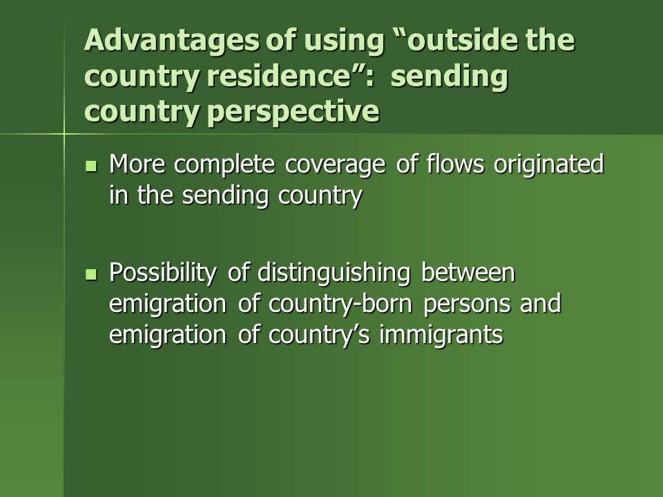 Advantages of using outside the country residence : sending country perspective More complete coverage of flows originated in the sending country More complete coverage of flows originated in the sending country Possibility of distinguishing between emigration of country-born persons and emigration of country's immigrants Possibility of distinguishing between emigration of country-born persons and emigration of country's immigrants
