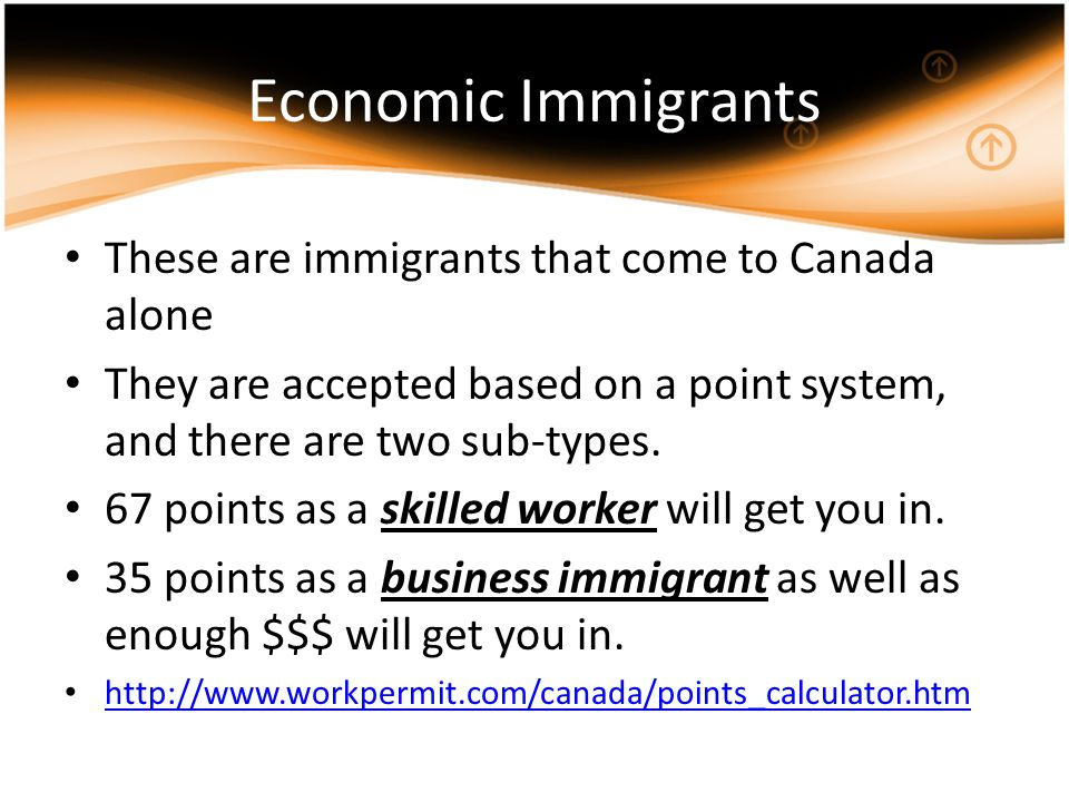 Economic Immigrants These are immigrants that come to Canada alone They are accepted based on a point system, and there are two sub-types.