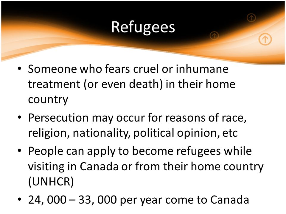 Refugees Someone who fears cruel or inhumane treatment (or even death) in their home country Persecution may occur for reasons of race, religion, nationality, political opinion, etc People can apply to become refugees while visiting in Canada or from their home country (UNHCR) 24, 000 – 33, 000 per year come to Canada