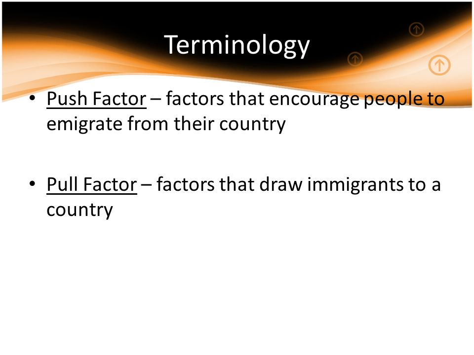 Terminology Push Factor – factors that encourage people to emigrate from their country Pull Factor – factors that draw immigrants to a country