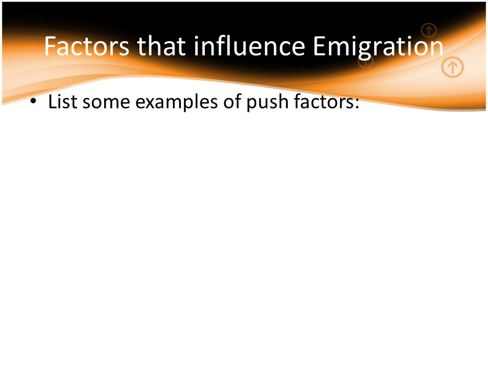 Factors that influence Emigration List some examples of push factors: