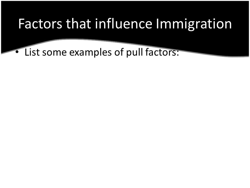 Factors that influence Immigration List some examples of pull factors: