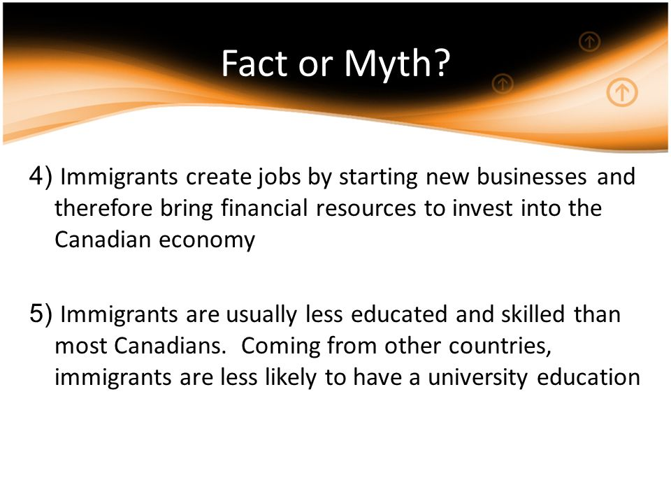 4) Immigrants create jobs by starting new businesses and therefore bring financial resources to invest into the Canadian economy 5) Immigrants are usually less educated and skilled than most Canadians.