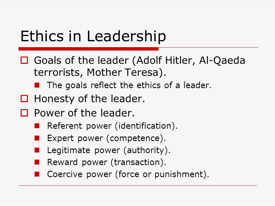 Ethics in Leadership  Goals of the leader (Adolf Hitler, Al-Qaeda terrorists, Mother Teresa).