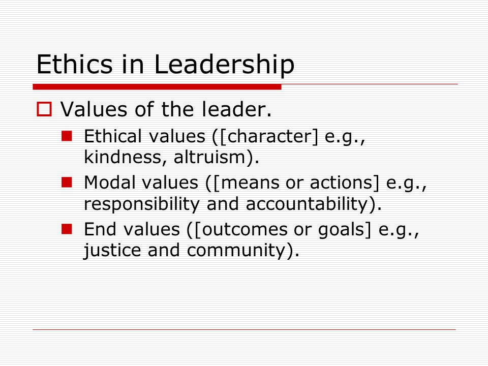 Ethics in Leadership  Values of the leader. Ethical values ([character] e.g., kindness, altruism).