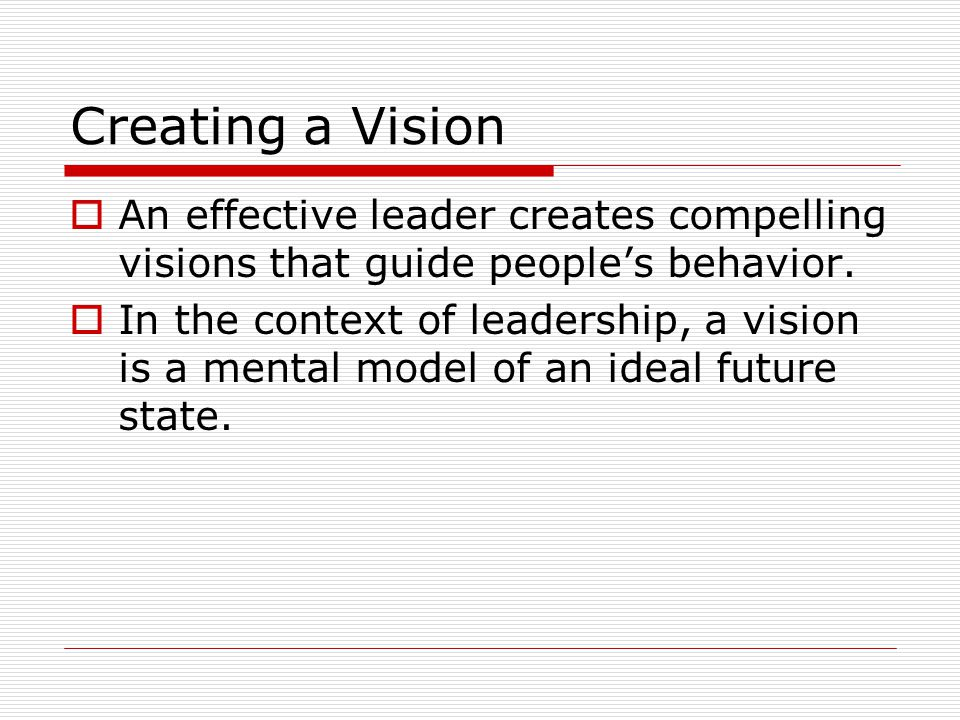 Creating a Vision  An effective leader creates compelling visions that guide people's behavior.