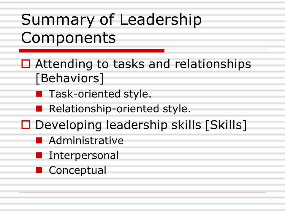 Summary of Leadership Components  Attending to tasks and relationships [Behaviors] Task-oriented style.