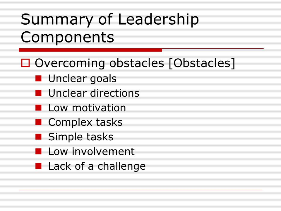 Summary of Leadership Components  Overcoming obstacles [Obstacles] Unclear goals Unclear directions Low motivation Complex tasks Simple tasks Low involvement Lack of a challenge