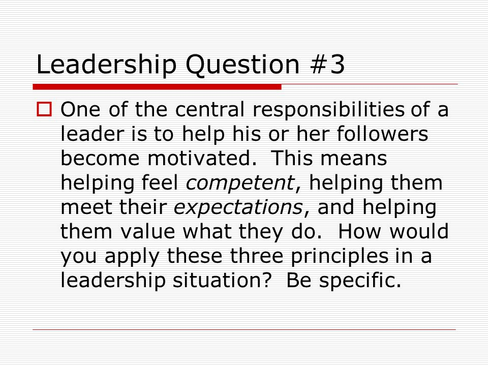 Leadership Question #3  One of the central responsibilities of a leader is to help his or her followers become motivated.