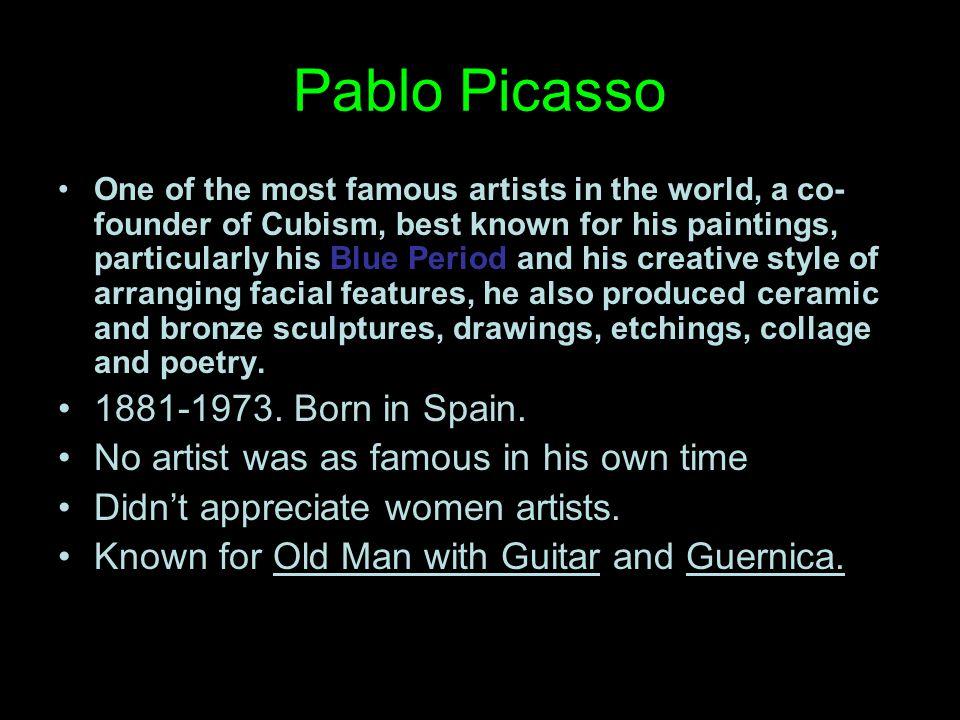 Pablo Picasso One of the most famous artists in the world, a co- founder of Cubism, best known for his paintings, particularly his Blue Period and his creative style of arranging facial features, he also produced ceramic and bronze sculptures, drawings, etchings, collage and poetry.