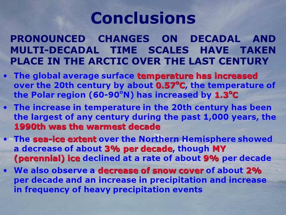 Conclusions temperature has increased 0.57 o C 1.3 o CThe global average surface temperature has increased over the 20th century by about 0.57 o C, the temperature of the Polar region (60-90 o N) has increased by 1.3 o C 1990th was the warmest decadeThe increase in temperature in the 20th century has been the largest of any century during the past 1,000 years, the 1990th was the warmest decade sea-ice extent 3% per decadeMY (perennial) ice9%The sea-ice extent over the Northern Hemisphere showed a decrease of about 3% per decade, though MY (perennial) ice declined at a rate of about 9% per decade decrease of snow cover2%We also observe a decrease of snow cover of about 2% per decade and an increase in precipitation and increase in frequency of heavy precipitation events PRONOUNCED CHANGES ON DECADAL AND MULTI-DECADAL TIME SCALES HAVE TAKEN PLACE IN THE ARCTIC OVER THE LAST CENTURY