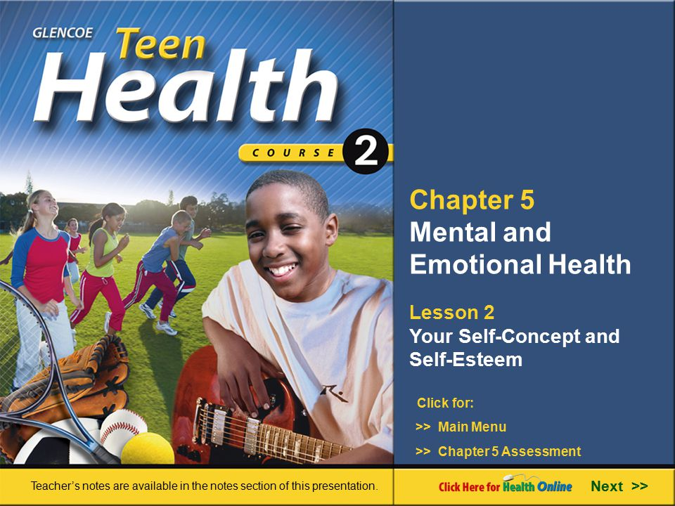 Chapter 5 Mental and Emotional Health Lesson 2 Your Self-Concept and Self-Esteem Next >> Click for: Teacher's notes are available in the notes section of this presentation.