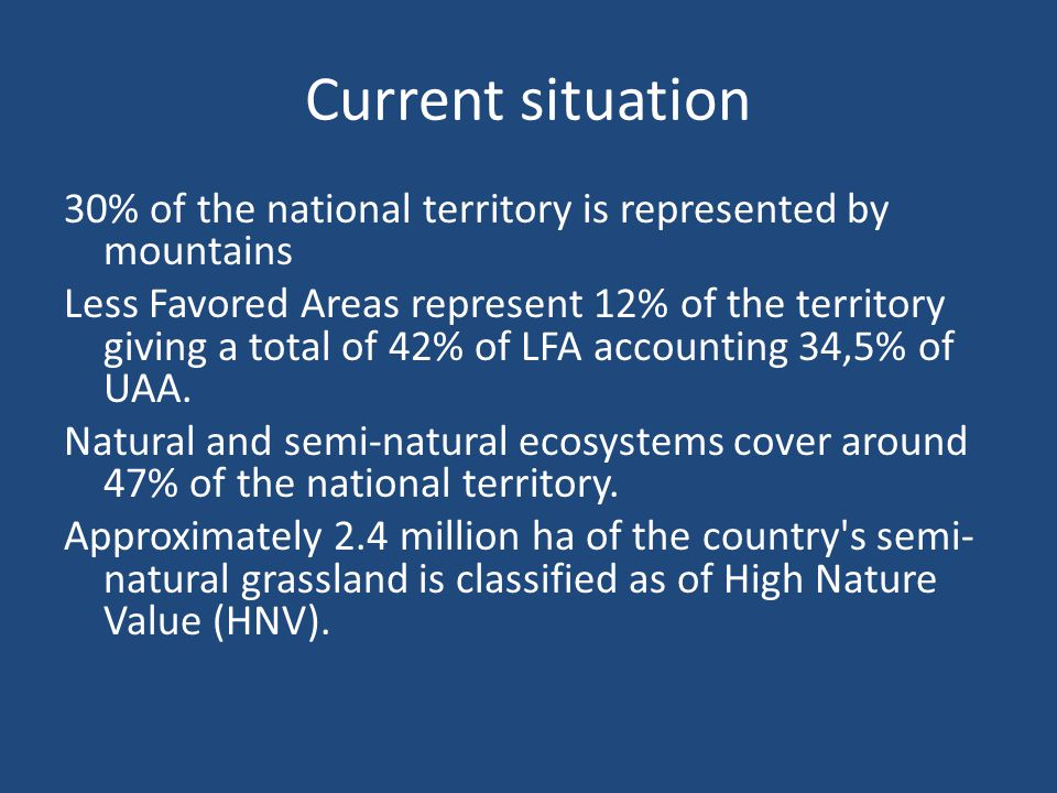 Current situation 30% of the national territory is represented by mountains Less Favored Areas represent 12% of the territory giving a total of 42% of LFA accounting 34,5% of UAA.